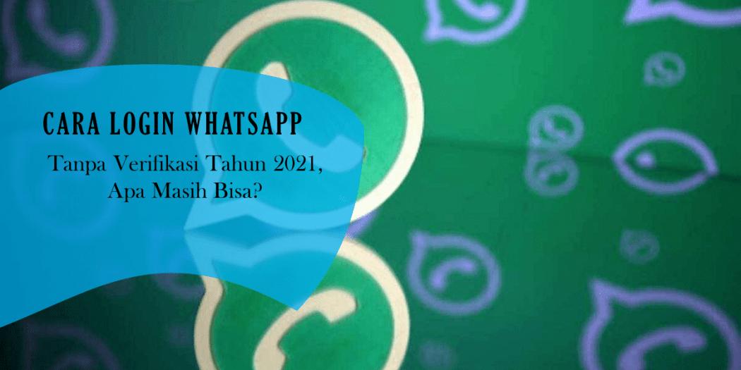 Cara Login Whatsapp Tanpa Verifikasi Tahun 2021 Apa Masih ...